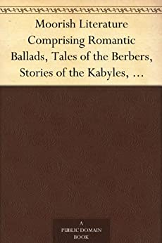 Moorish Literature Comprising Romantic Ballads, Tales of the Berbers, Stories of the Kabyles, Folk-Lore, and National Traditions by [Basset, René]