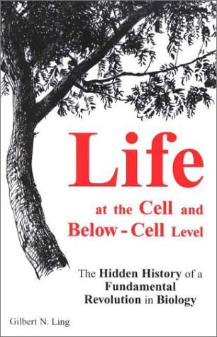 Life at the Cell and Below-Cell Level: The Hidden History of a Fundamental Revolution in Biology by Ling, Gilbert N.(October 15, 2001) Paperback