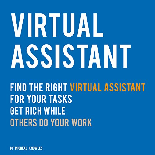 Virtual Assistant: Find the right Virtual Assistant for Your Tasks - Get rich while Virtual Assistants do your work you dont want to do