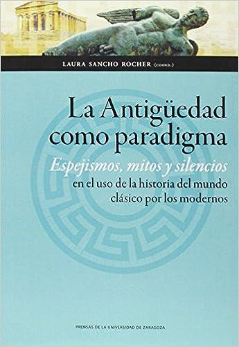 Antigüedad Como Paradigma,la. Espejismos, Mitos Y Silencios En El Uso De La Hist por Laura Sancho Rocher (coord.)