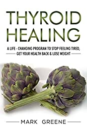 Thyroid Healing: A Life - Changing Program to Stop Feeling Tired, Get Your Health Back & Lose Weight