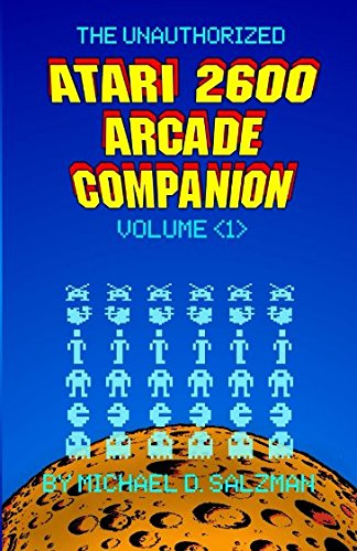 The Unauthorized Atari 2600 Arcade Companion Volume 1: 33 Of Your Favorite Arcade Games Ported To The Atari 2600