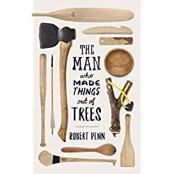 The Man Who Made Things Out of Trees by Robert Penn (2015-10-29)