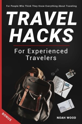 Travel Hacks and Tips For Experienced Travelers: Travel Guide For People Who Thi