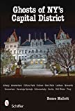Ghosts of NY's Capital District: Albany, Amsterdam, Clifton Park, Cohoes, Glens Falls, Menands, Rensselaer, Saratoga Springs, Schenectady, Scotia, Stillwater, Troy