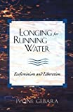 Longing for Running Water: Ecofeminism and Liberation (Biblical Reflections on Ministry) by Ivone Gebara (1999) Paperback