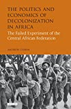 The Politics and Economics of Decolonization in Africa (International Library of African Studies)