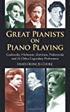 Great Pianists on Piano Playing: Godowsky, Hofmann, Lhevinne, Paderewski and 24 Other Legendary Performers (Great Pianists: In Their Own Words)