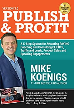 Publish And Profit: A 5-Step System For Attracting Paying Coaching And Consulting Clients, Traffic And Leads, Product Sales and Speaking Engagements by [Koenigs, Mike]