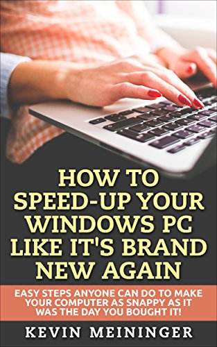 How to Speed-Up your Windows PC like it's brand new again: Easy steps anyone can do to make your computer as snappy as it was the day you bought it! (Computer tips Book 1) (Best Utility To Speed Up Pc)