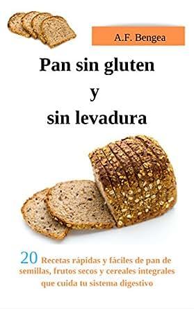 Pan sin gluten y sin levadura: 20 Recetas rápidas y fáciles de pan de semillas, frutos secos y cereales integrales que cuida tu sistema digestivo