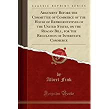 Argument Before the Committee of Commerce of the House of Representatives of the United States, on the Reagan Bill, for the Regulation of Interstate Commerce (Classic Reprint)