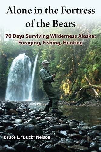 Alone in the Fortress of the Bears: 70 Days Surviving Wilderness Alaska: Foraging, Fishing, Hunting (Basic Needs For Survival In The Wilderness)