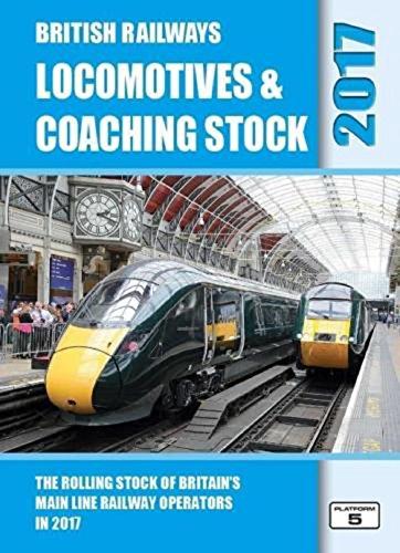 British Railways Locomotives & Coaching Stock 2017: The Rolling Stock of Britain's Mainline Railway Operators