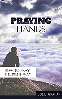 Praying Hands: How to Pray the Right Way (Prayer, Praying, How to pray Book 1) by [Graham, Joel]