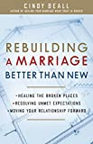 Rebuilding a Marriage Better Than New: *Healing the Broken Places *Resolving Unmet Expectations *Moving Your Relationship Forward