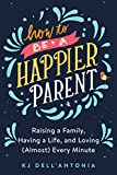 #8: How to be a Happier Parent: Raising a Family, Having a Life, and Loving (Almost) Every Minute
