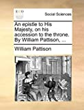 An Epistle to His Majesty, on His Accession to the Throne by William Pattison, William Pattison, 1170758584