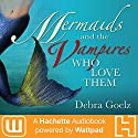 Mermaids and the Vampires Who Love Them Audiobook by Debra Goelz Narrated by Cassandra Morris
