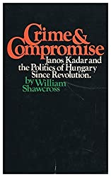Crime and Compromise: Janos Kadar and the Politics of Hungary Since Revolution