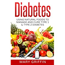 Diabetes: Using Natural Foods To Manage And Cure Type 1 & Type 2 Diabetes