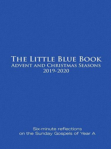 The Little Blue Book Advent and Christmas Seasons 2019-2020: Six-minute reflections on the Sunday Gospels of Year A (2019 Reflections Christmas)
