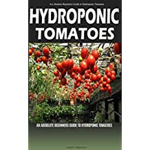 Hydroponic Tomatoes: A Complete Guide to Grow Hydroponic Tomatoes at Home (Hydroponics, Hydroponics for Beginners, Hydroponic Tomatoes, Aquaponics, Hydroponics ... for Dummies, Greenhouse, Hydroponics 101)