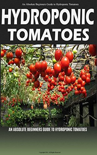 Hydroponic Tomatoes Home (Hydroponic Tomatoes: A Complete Guide to Grow Hydroponic Tomatoes at Home (Hydroponics, Hydroponics for Beginners, Hydroponic Tomatoes, Aquaponics, Hydroponics ... for Dummies, Greenhouse, Hydroponics 101))