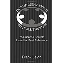 Do the Right Thing, Do it All the Time: 75 Success Secrets Listed for Fast Reference