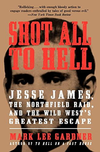 Shot All to Hell: Jesse James, the Northfield Raid, and the Wild West's Greatest Escape