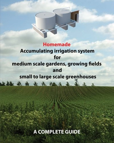 Homemade Accumulating irrigation system for medium scale gardens, growing fields and small to large scale greenhouses: Complete guide