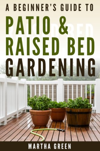 A Beginner's Guide to Patio and Raised Bed Gardening (Gardening Quick Start Guides Book 6) by [Green, Martha]