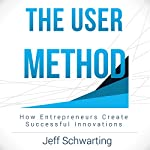 The User Method: How Entrepreneurs Create Successful Innovations | Jeff Schwarting