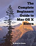 img - for The Complete Beginners Guide to Mac OS X Sierra (Version 10.12): (For MacBook, MacBook Air, MacBook Pro, iMac, Mac Pro, and Mac Mini) book / textbook / text book
