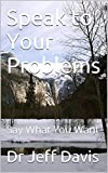Speak to Your Problems: Say What You Want (God & Faith Book 1)
