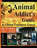 Animal Addict's Guide to Global Volunteer Travel: The Ultimate Reference for Helping Animals Along the Road Best Traveled