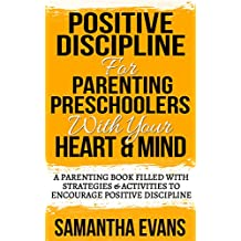 Positive Discipline For Parenting Preschoolers With Your Heart and Mind: A Parenting Book Filled With Strategies & Activities To Encourage Positive Discipline (How To Really Love Your Child 1)