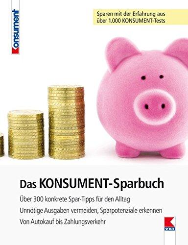 Das KONSUMENT-Sparbuch: Über 300 konkrete Spar-Tipps für den Alltag. Unnötige Ausgaben vermeiden, Sparpotenziale erkennen. Von Autokauf bis Zahlungsverkehr