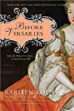 Before Versailles: Before the History You Know.a Novel of Louis XIV