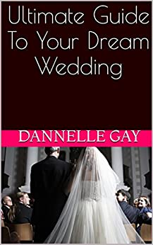 Ultimate Guide To Your Dream Wedding by [Gay, Dannelle]
