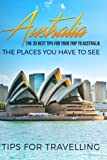 Australia: Australia Travel Guide: The 30 Best Tips For Your Trip To Australia - The Places You Have To See (Australia Travel, Melbourne, Canberra, Sydney, Brisbane) (Volume 1)