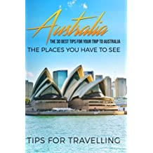 Australia: Australia Travel Guide: The 30 Best Tips For Your Trip To Australia - The Places You Have To See [Booklet]