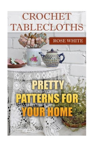 Crochet Tablecloths: Pretty Patterns for Your Home: (Crochet Stitches, Crochet Patterns) (Crochet (Crochet Rose)