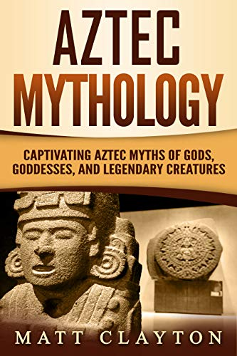 Aztec Mythology: Captivating Aztec Myths of Gods, Goddesses, and Legendary Creatures by [Clayton, Matt]