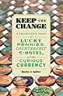 Keep the Change: A Collector's Tales of Lucky Pennies, Counterfeit C-Notes, and Other Curious Currency
