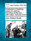 A selection of leading cases on various branches of the law : with notes. Volume 2 Of 2, John William Smith, 1240188803