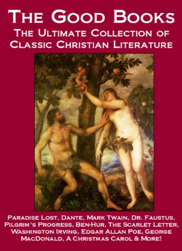 The Good Books: The Ultimate Collection of Classic Christian Literature Including Paradise Lost, Dante, Mark Twain, Pilgrim's Progress, Dr. Faustus, Ben-Hur, ... George MacDonald, A Christmas Carol & More