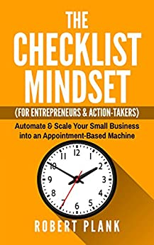 The Checklist Mindset For Entrepreneurs, Employees & Action-Takers: Automate & Scale Your Small Business or 9-5 Job into an Appointment-Based Machine by [Plank, Robert]