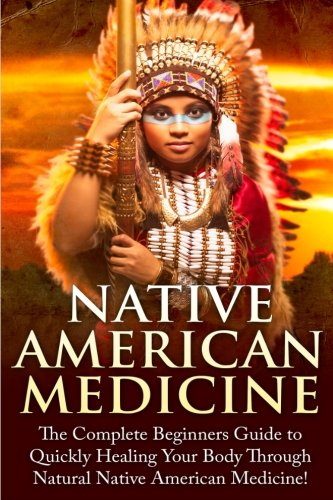 Native American Medicine: The Complete Beginner's Guide to Healing Your Body Through Natural Native American Medicine (Native American Medicine - ... Cures - Herbs - Eliminate Disease - Healing) -