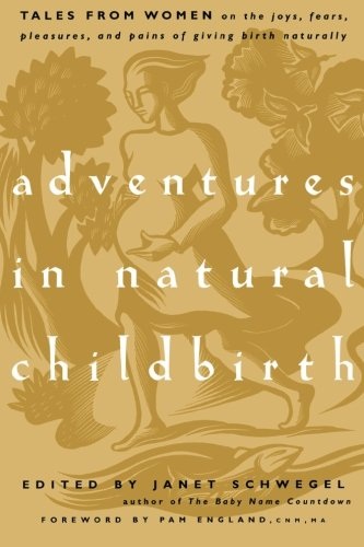 Download Adventures in Natural Childbirth: Tales from Women on the Joys, Fears, Pleasures, and Pains of Giving Birth Naturally PDF